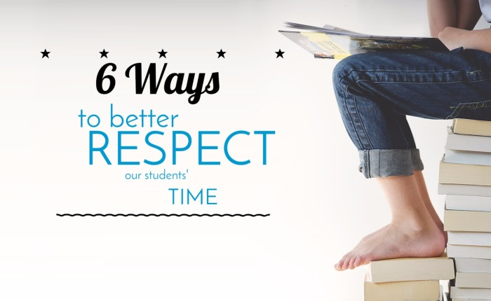 6 Ways to Better Respect our Students' Time